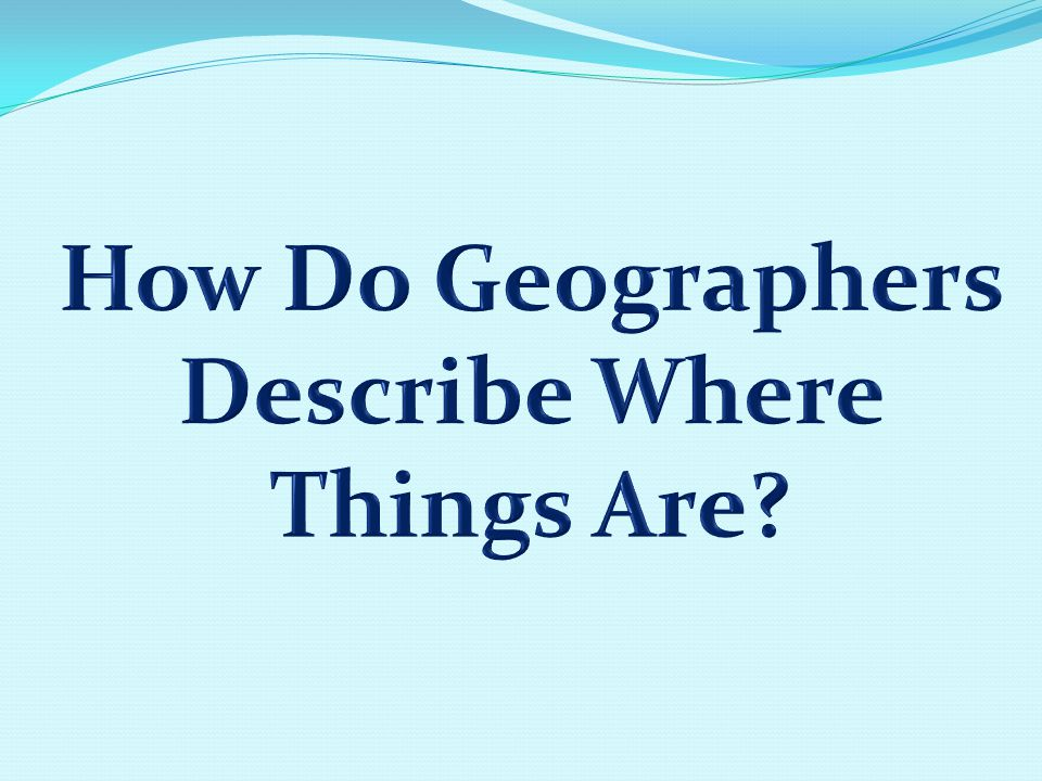 How Do Geographers Describe Where Things Are