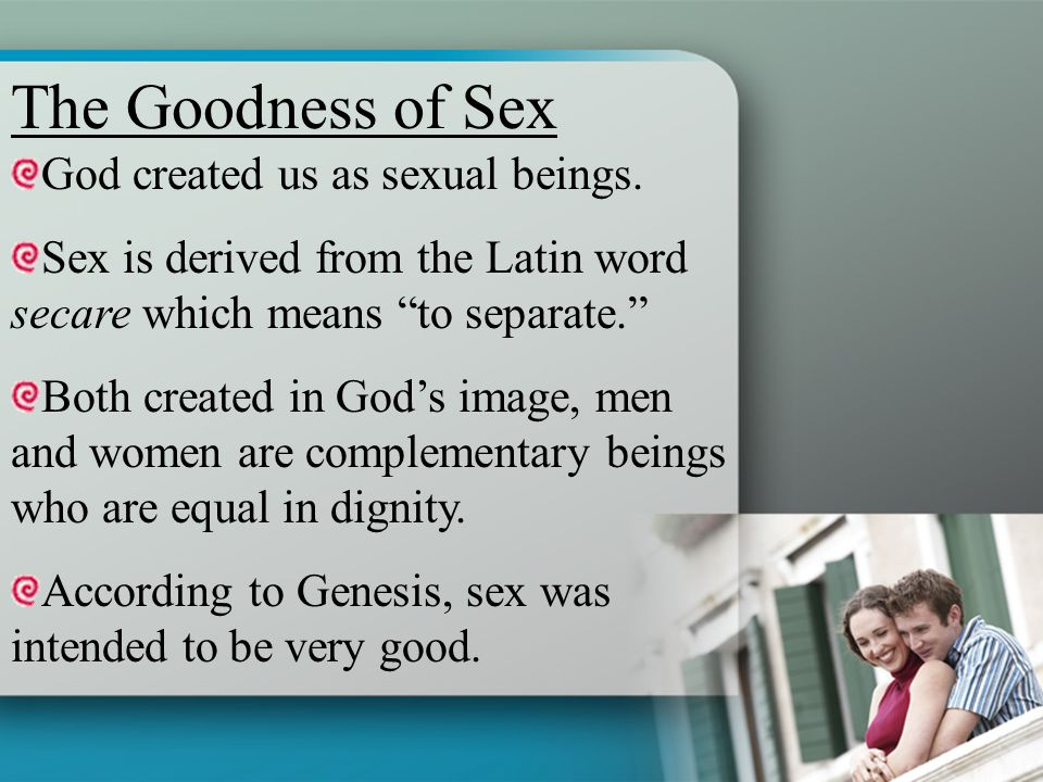 The Goodness of Sex God created us as sexual beings.