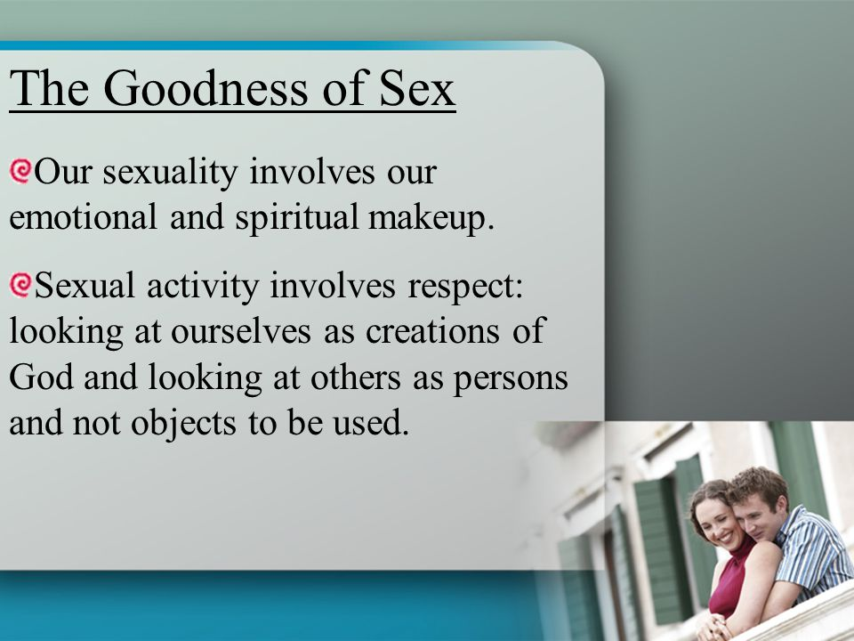 The Goodness of Sex Our sexuality involves our emotional and spiritual makeup.