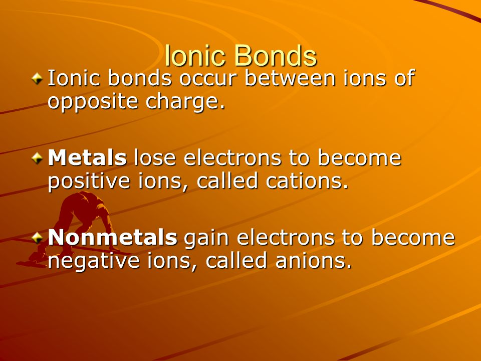 Ionic Bonds Ionic bonds occur between ions of opposite charge.
