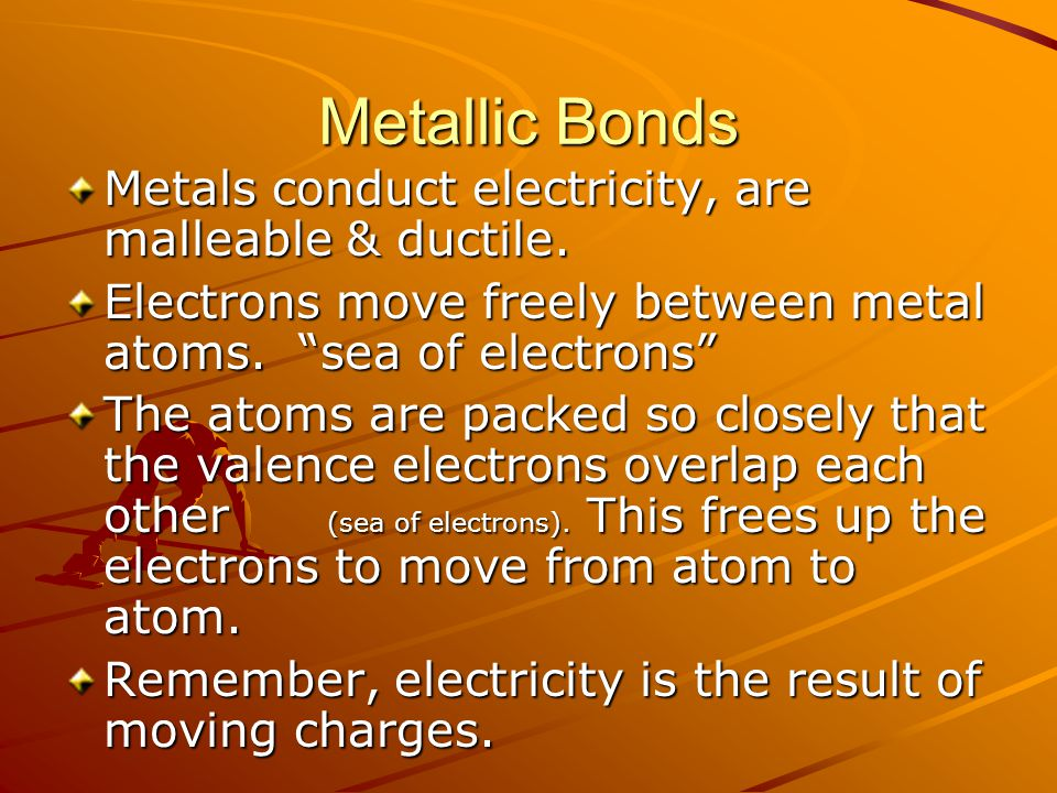 Metallic Bonds Metals conduct electricity, are malleable & ductile.