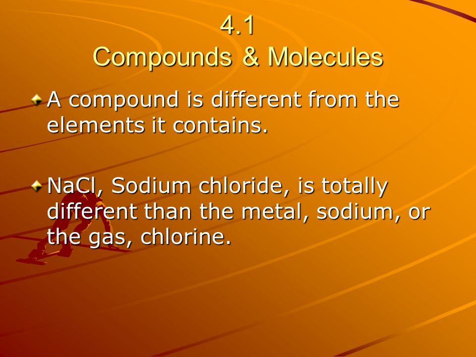 4.1 Compounds & Molecules A compound is different from the elements it contains.