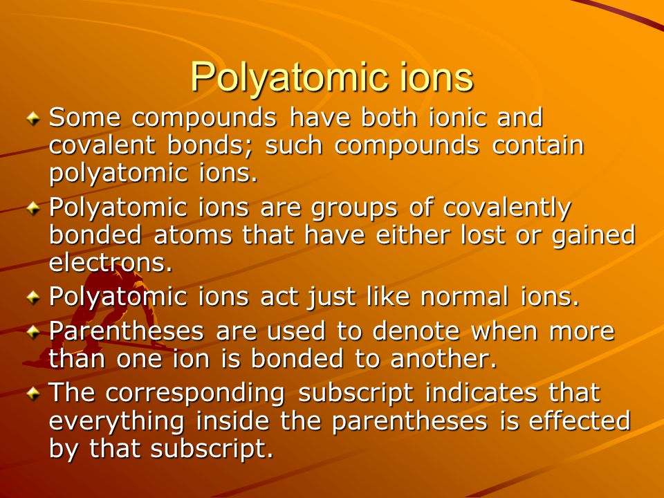 Polyatomic ions Some compounds have both ionic and covalent bonds; such compounds contain polyatomic ions.
