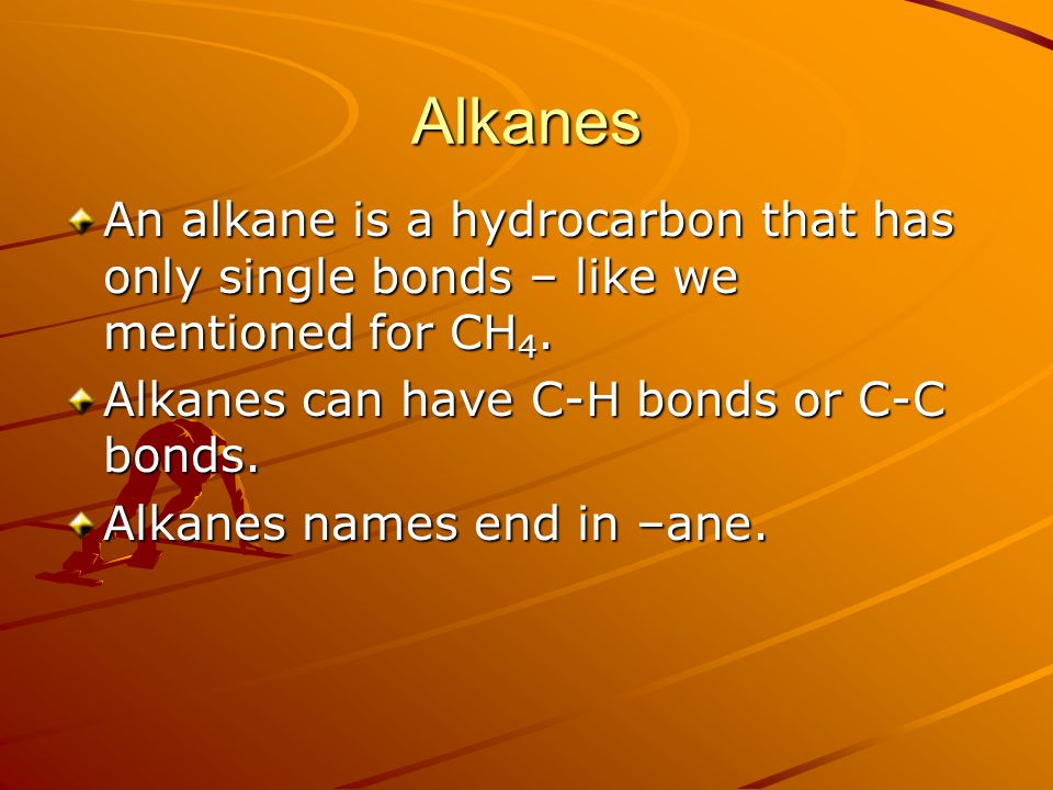 Alkanes An alkane is a hydrocarbon that has only single bonds – like we mentioned for CH4. Alkanes can have C-H bonds or C-C bonds.