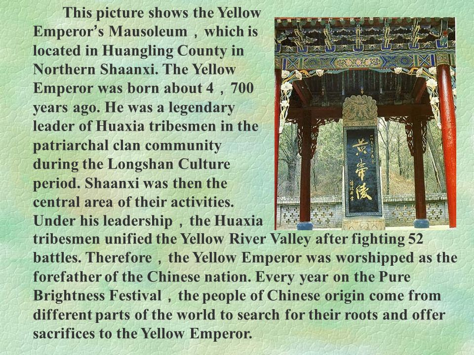 This picture shows the Yellow Emperor's Mausoleum,which is located in Huangling County in Northern Shaanxi. The Yellow Emperor was born about 4,700 years ago. He was a legendary leader of Huaxia tribesmen in the patriarchal clan community during the Longshan Culture period. Shaanxi was then the central area of their activities. Under his leadership,the Huaxia