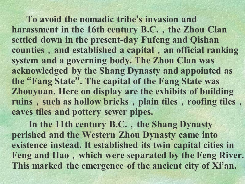 To avoid the nomadic tribe's invasion and harassment in the 16th century B.C.,the Zhou Clan settled down in the present-day Fufeng and Qishan counties,and established a capital,an official ranking system and a governing body. The Zhou Clan was acknowledged by the Shang Dynasty and appointed as the Fang State . The capital of the Fang State was Zhouyuan. Here on display are the exhibits of building ruins,such as hollow bricks,plain tiles,roofing tiles,eaves tiles and pottery sewer pipes.