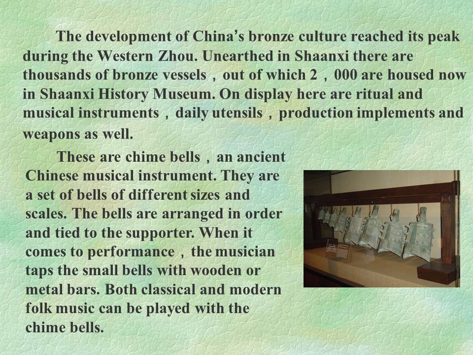 The development of China's bronze culture reached its peak during the Western Zhou. Unearthed in Shaanxi there are thousands of bronze vessels,out of which 2,000 are housed now in Shaanxi History Museum. On display here are ritual and musical instruments,daily utensils,production implements and weapons as well.