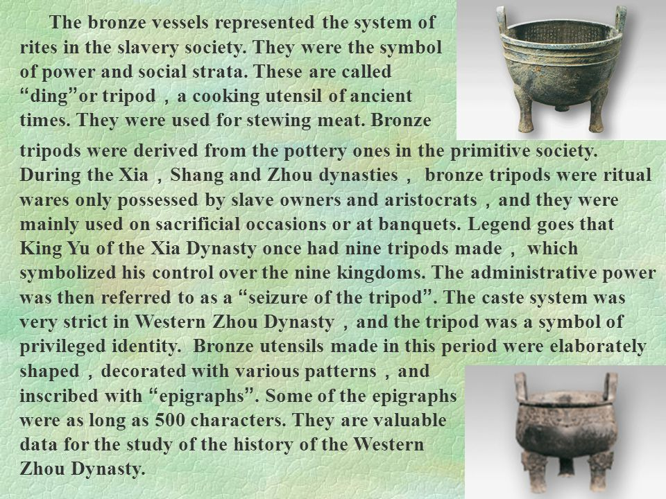 The bronze vessels represented the system of rites in the slavery society. They were the symbol of power and social strata. These are called ding or tripod,a cooking utensil of ancient times. They were used for stewing meat. Bronze