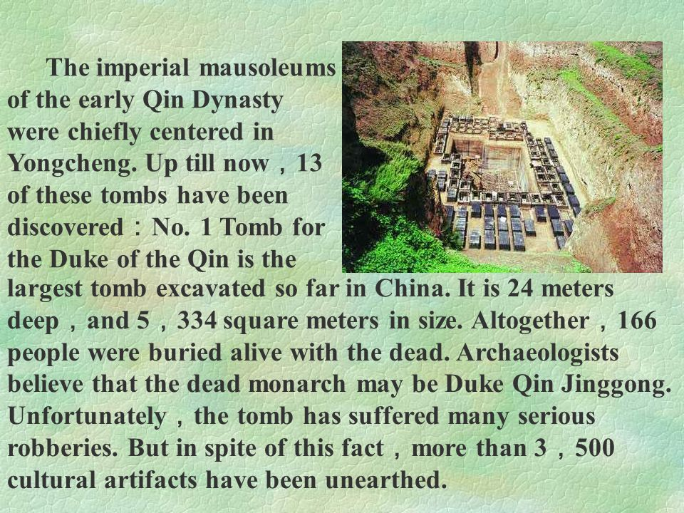 The imperial mausoleums of the early Qin Dynasty were chiefly centered in Yongcheng. Up till now,13 of these tombs have been discovered:No. 1 Tomb for the Duke of the Qin is the