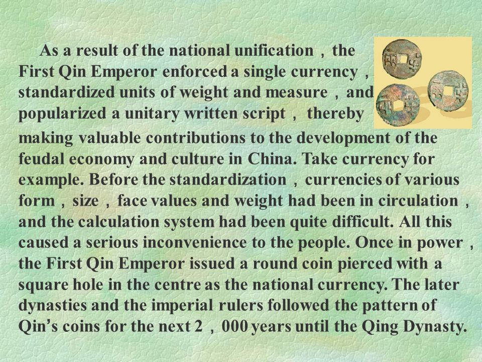 As a result of the national unification,the First Qin Emperor enforced a single currency,standardized units of weight and measure,and popularized a unitary written script, thereby