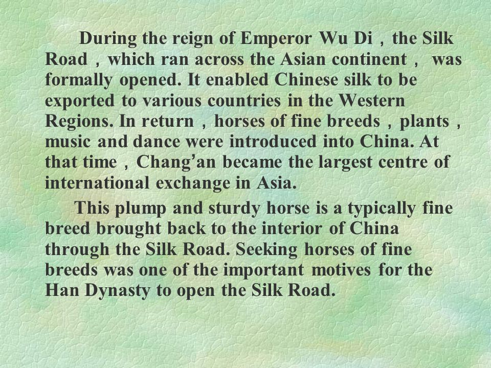 During the reign of Emperor Wu Di,the Silk Road,which ran across the Asian continent, was formally opened. It enabled Chinese silk to be exported to various countries in the Western Regions. In return,horses of fine breeds,plants,music and dance were introduced into China. At that time,Chang'an became the largest centre of international exchange in Asia.