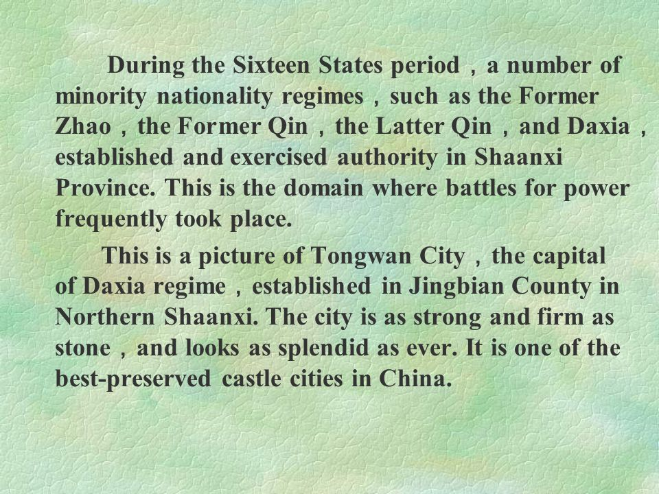During the Sixteen States period,a number of minority nationality regimes,such as the Former Zhao,the Former Qin,the Latter Qin,and Daxia,established and exercised authority in Shaanxi Province. This is the domain where battles for power frequently took place.
