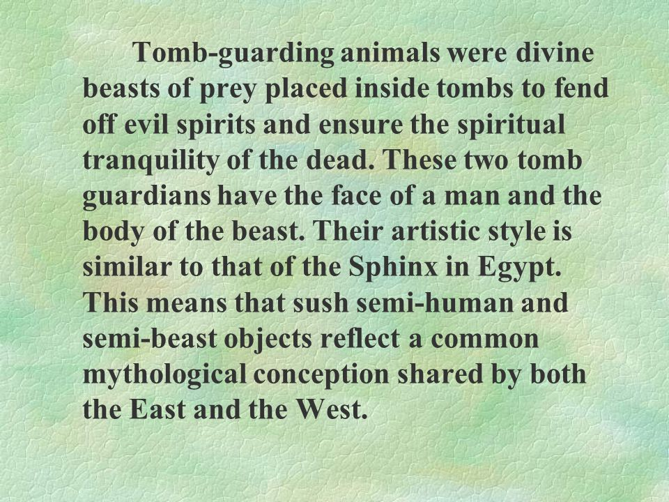 Tomb-guarding animals were divine beasts of prey placed inside tombs to fend off evil spirits and ensure the spiritual tranquility of the dead.