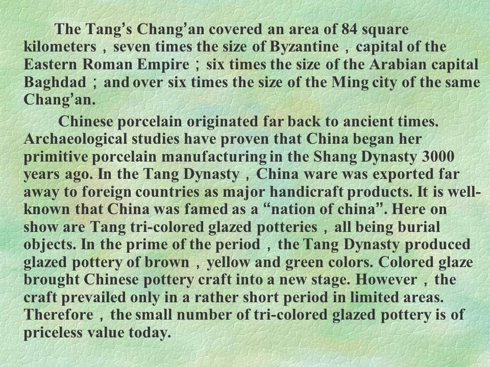 The Tang's Chang'an covered an area of 84 square kilometers,seven times the size of Byzantine,capital of the Eastern Roman Empire;six times the size of the Arabian capital Baghdad;and over six times the size of the Ming city of the same Chang'an.