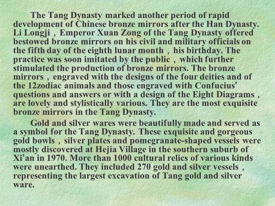The Tang Dynasty marked another period of rapid development of Chinese bronze mirrors after the Han Dynasty. Li Longji,Emperor Xuan Zong of the Tang Dynasty offered bestowed bronze mirrors on his civil and military officials on the fifth day of the eighth lunar month,his birthday. The practice was soon imitated by the public,which further stimulated the production of bronze mirrors. The bronze mirrors,engraved with the designs of the four deities and of the 12zodiac animals and those engraved with Confucius' questions and answers or with a design of the Eight Diagrams,are lovely and stylistically various. They are the most exquisite bronze mirrors in the Tang Dynasty.