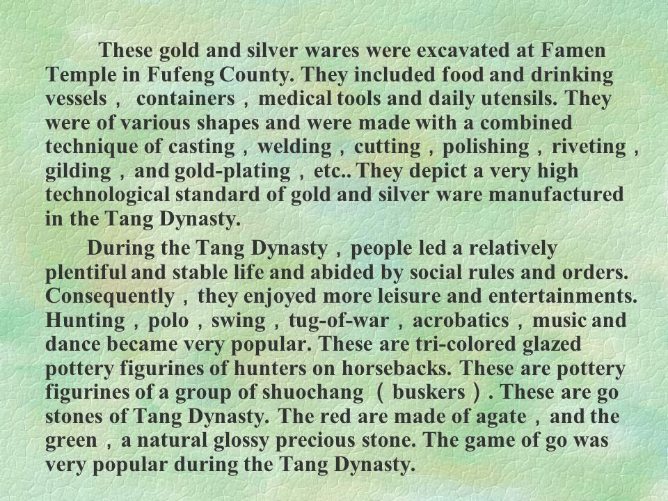 These gold and silver wares were excavated at Famen Temple in Fufeng County. They included food and drinking vessels, containers,medical tools and daily utensils. They were of various shapes and were made with a combined technique of casting,welding,cutting,polishing,riveting,gilding,and gold-plating,etc.. They depict a very high technological standard of gold and silver ware manufactured in the Tang Dynasty.