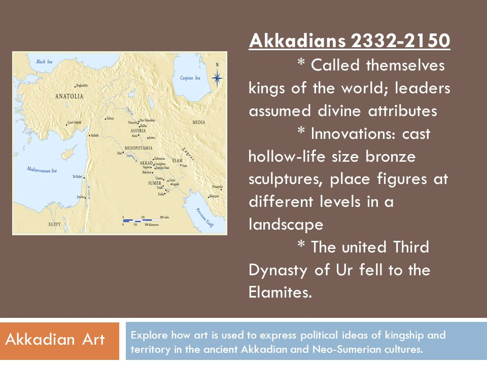 Akkadians 2332-2150 * Called themselves kings of the world; leaders assumed divine attributes.
