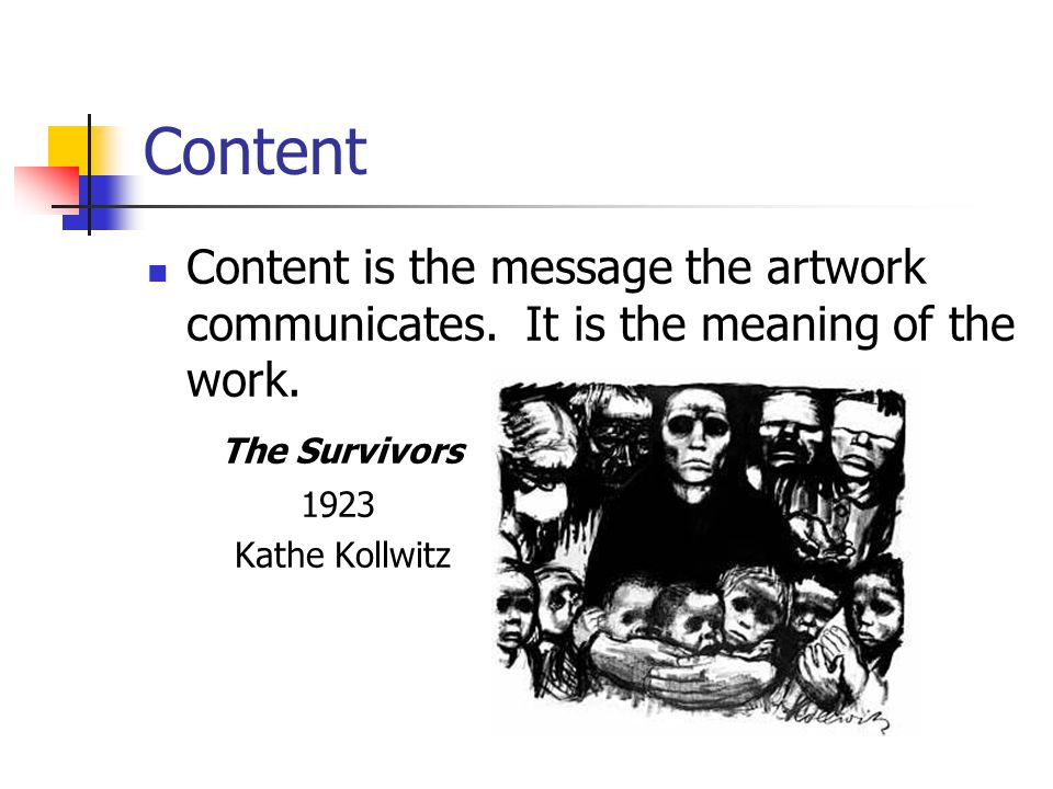 Content Content is the message the artwork communicates. It is the meaning of the work. The Survivors.