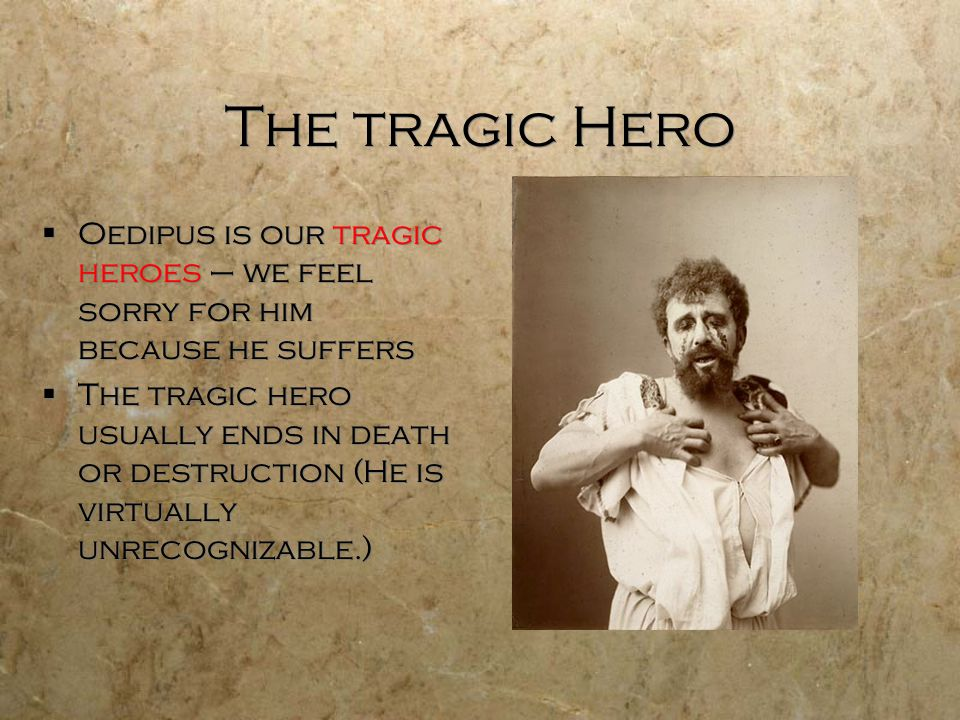 The tragic Hero Oedipus is our tragic heroes – we feel sorry for him because he suffers.