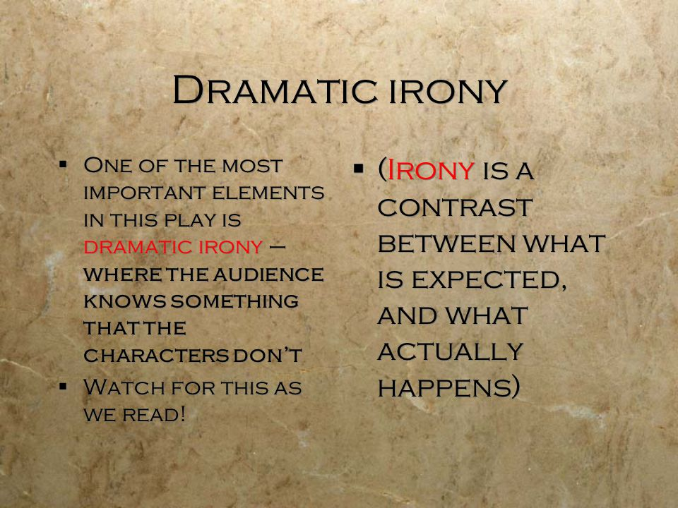 Dramatic irony One of the most important elements in this play is dramatic irony – where the audience knows something that the characters don't.