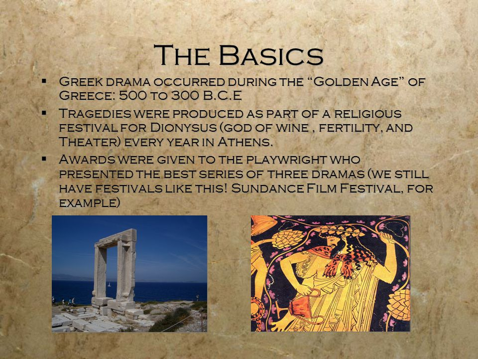The Basics Greek drama occurred during the Golden Age of Greece: 500 to 300 B.C.E.