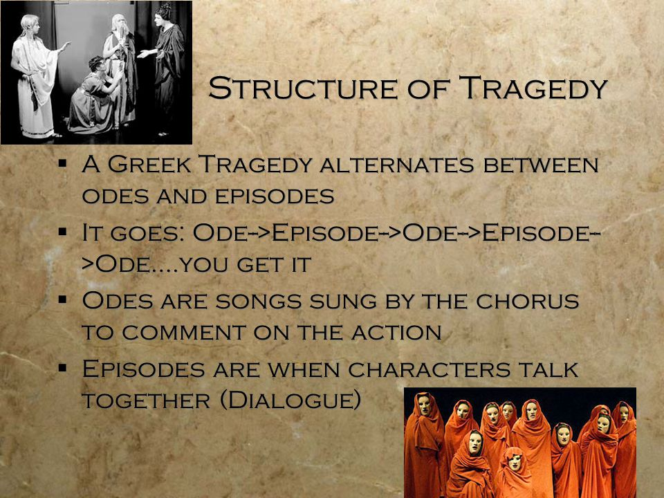 Structure of Tragedy A Greek Tragedy alternates between odes and episodes. It goes: Ode-->Episode-->Ode-->Episode-->Ode….you get it.