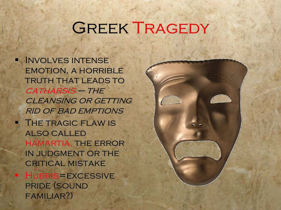Greek Tragedy Involves intense emotion, a horrible truth that leads to catharsis – the cleansing or getting rid of bad emptions.