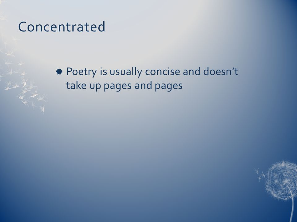 Concentrated Poetry is usually concise and doesn't take up pages and pages