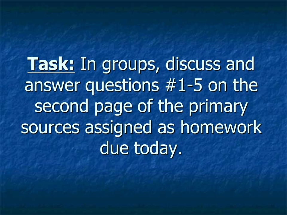 Task: In groups, discuss and answer questions #1-5 on the second page of the primary sources assigned as homework due today.