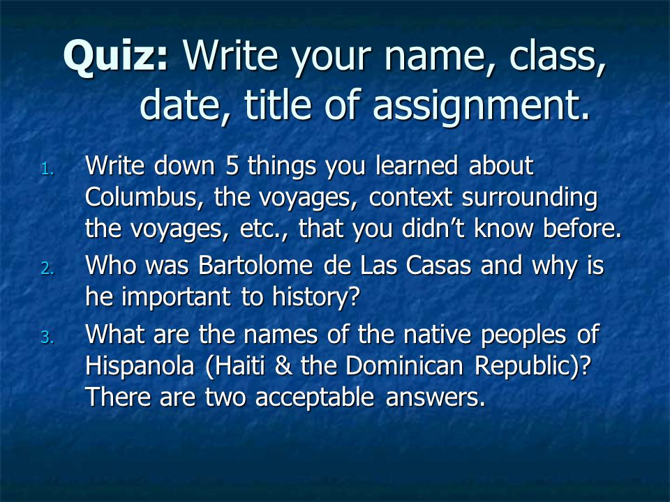 Quiz: Write your name, class, date, title of assignment.