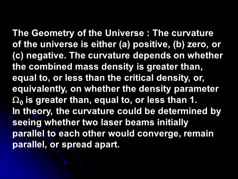 The Geometry of the Universe : The curvature of the universe is either (a) positive, (b) zero, or (c) negative. The curvature depends on whether the combined mass density is greater than, equal to, or less than the critical density, or, equivalently, on whether the density parameter 0 is greater than, equal to, or less than 1.