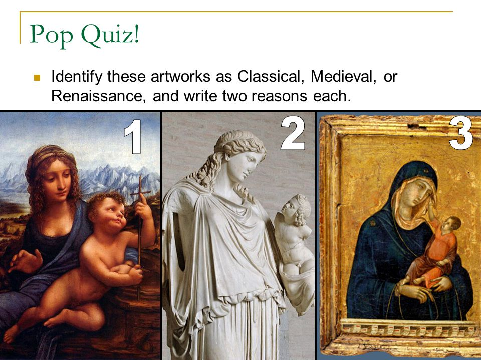 Pop Quiz! Identify these artworks as Classical, Medieval, or Renaissance, and write two reasons each.
