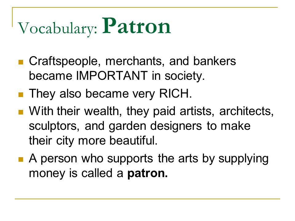 Vocabulary: Patron Craftspeople, merchants, and bankers became IMPORTANT in society. They also became very RICH.