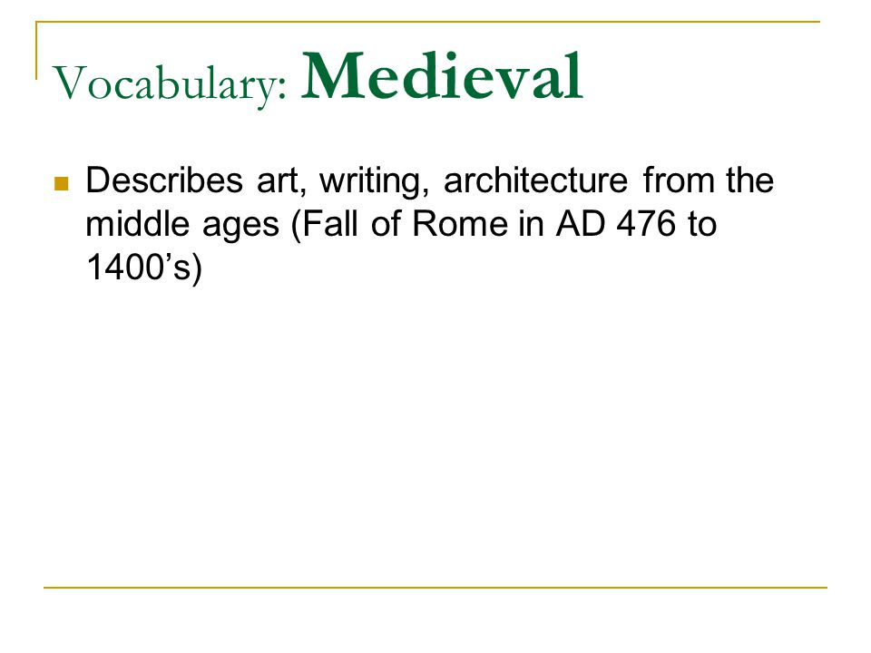 Vocabulary: Medieval Describes art, writing, architecture from the middle ages (Fall of Rome in AD 476 to 1400's)