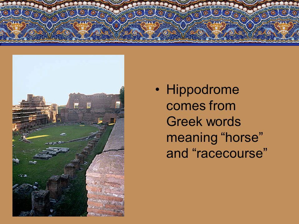 Hippodrome comes from Greek words meaning horse and racecourse