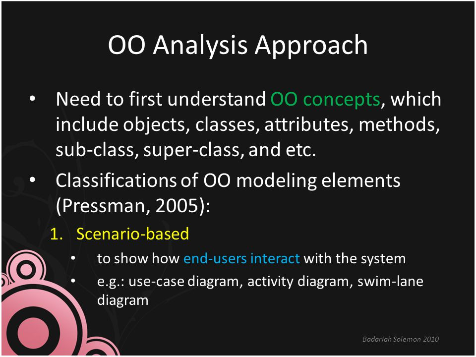 OO Analysis Approach Need to first understand OO concepts, which include objects, classes, attributes, methods, sub-class, super-class, and etc.