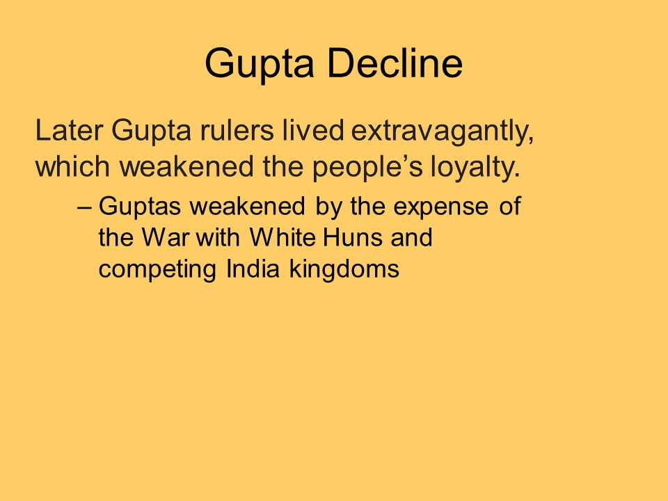 Gupta Decline Later Gupta rulers lived extravagantly, which weakened the people's loyalty.