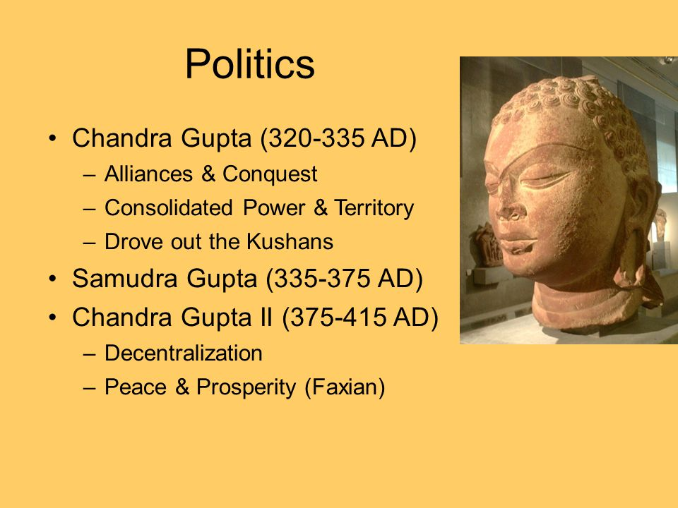 Politics Chandra Gupta (320-335 AD) Samudra Gupta (335-375 AD)