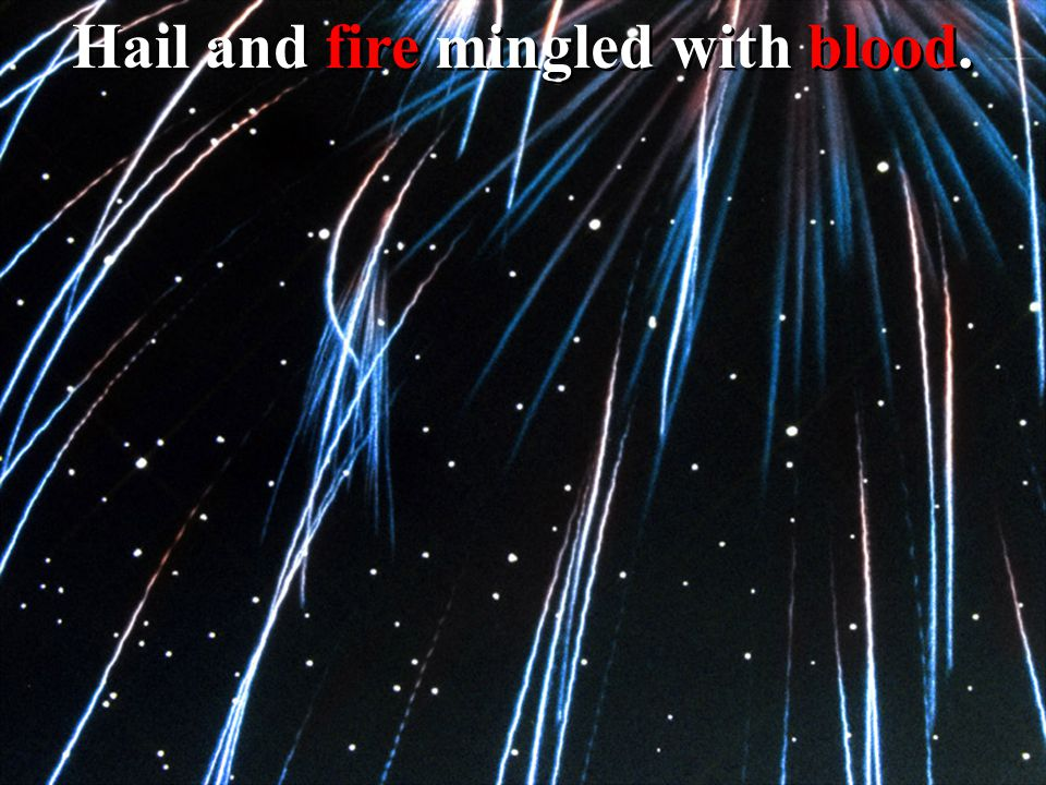 Hail and fire mingled with blood.