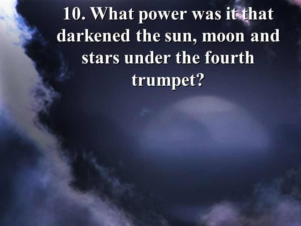 10. What power was it that darkened the sun, moon and stars under the fourth trumpet