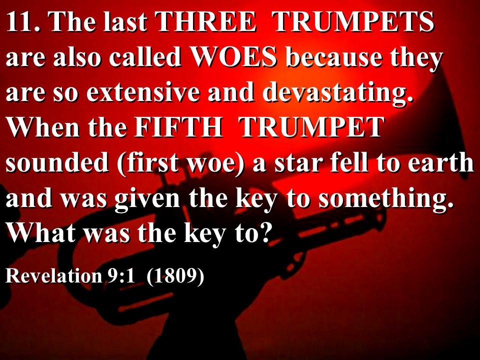 11. The last THREE TRUMPETS are also called WOES because they are so extensive and devastating. When the FIFTH TRUMPET sounded (first woe) a star fell to earth and was given the key to something. What was the key to