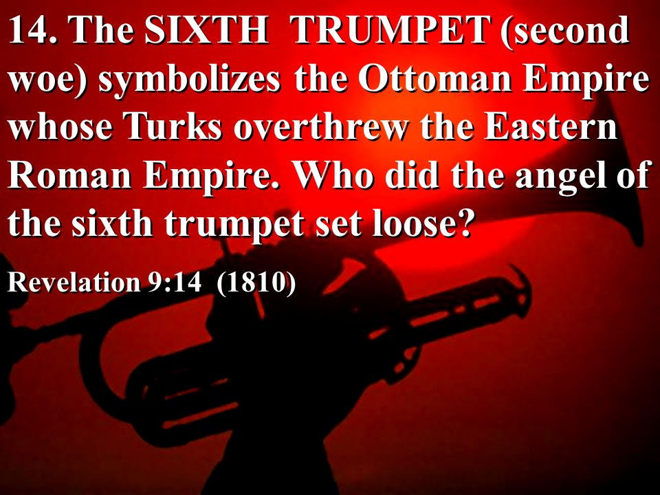 14. The SIXTH TRUMPET (second woe) symbolizes the Ottoman Empire whose Turks overthrew the Eastern Roman Empire. Who did the angel of the sixth trumpet set loose