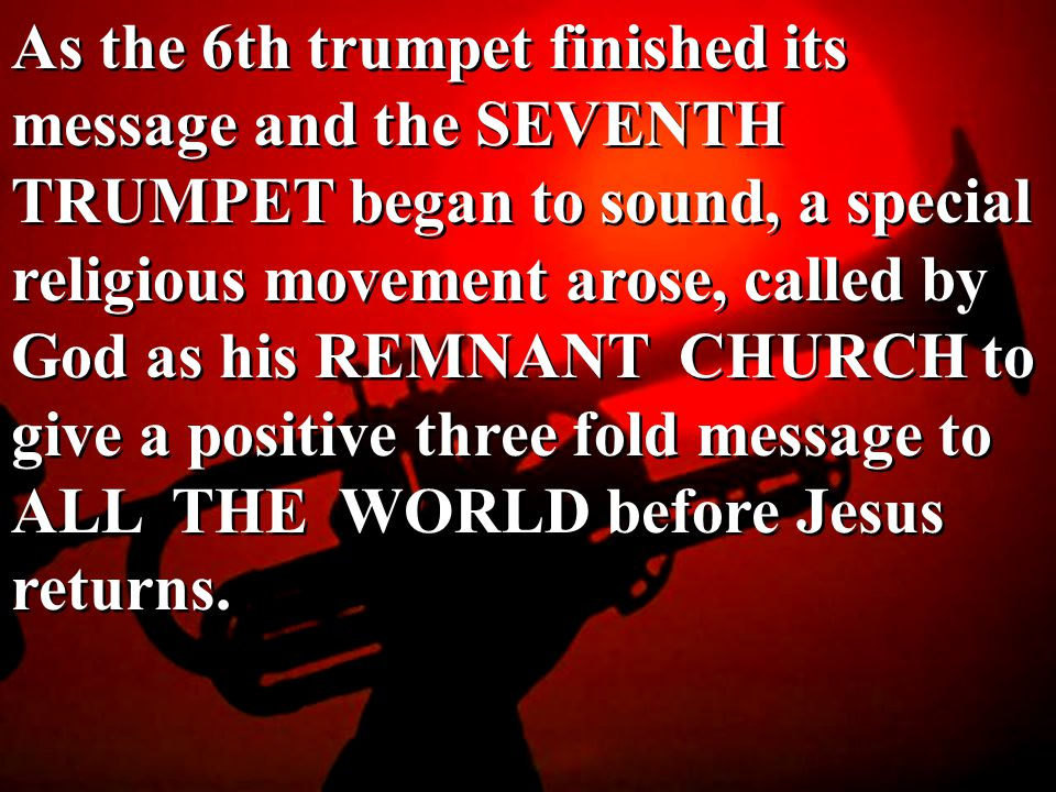 As the 6th trumpet finished its message and the SEVENTH TRUMPET began to sound, a special religious movement arose, called by God as his REMNANT CHURCH to give a positive three fold message to ALL THE WORLD before Jesus returns.