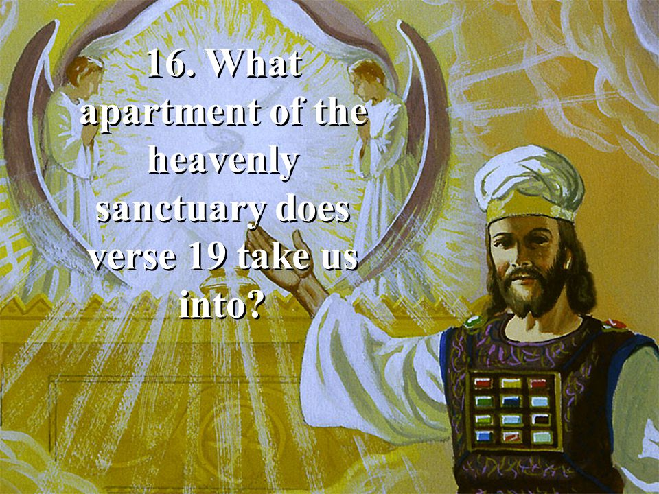 16. What apartment of the heavenly sanctuary does verse 19 take us into