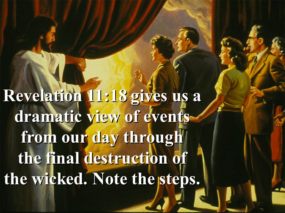 Revelation 11:18 gives us a dramatic view of events from our day through the final destruction of the wicked.