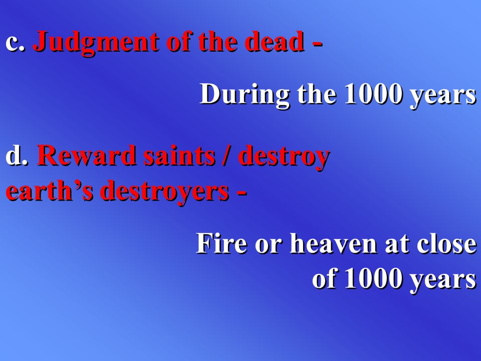 c. Judgment of the dead - During the 1000 years. d. Reward saints / destroy earth's destroyers -