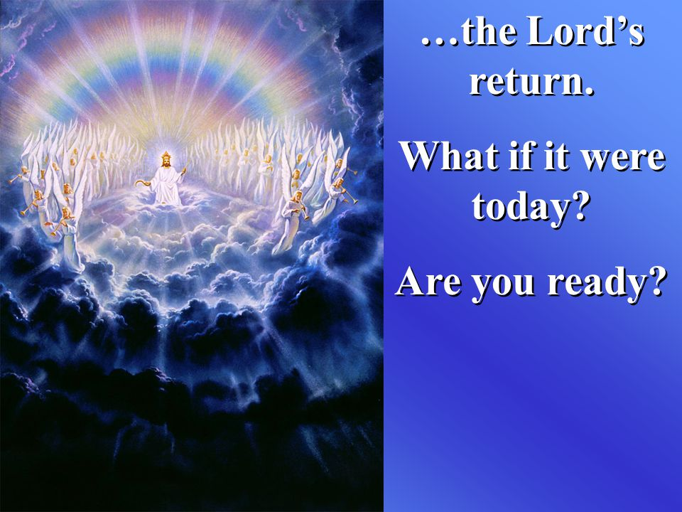 …the Lord's return. What if it were today Are you ready