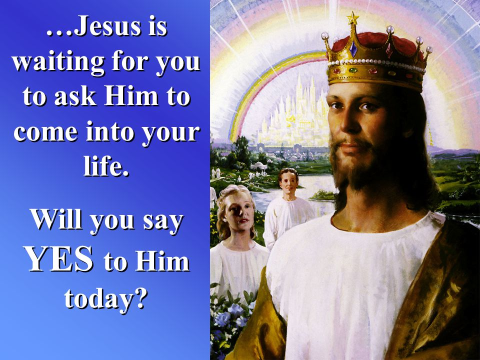 …Jesus is waiting for you to ask Him to come into your life.