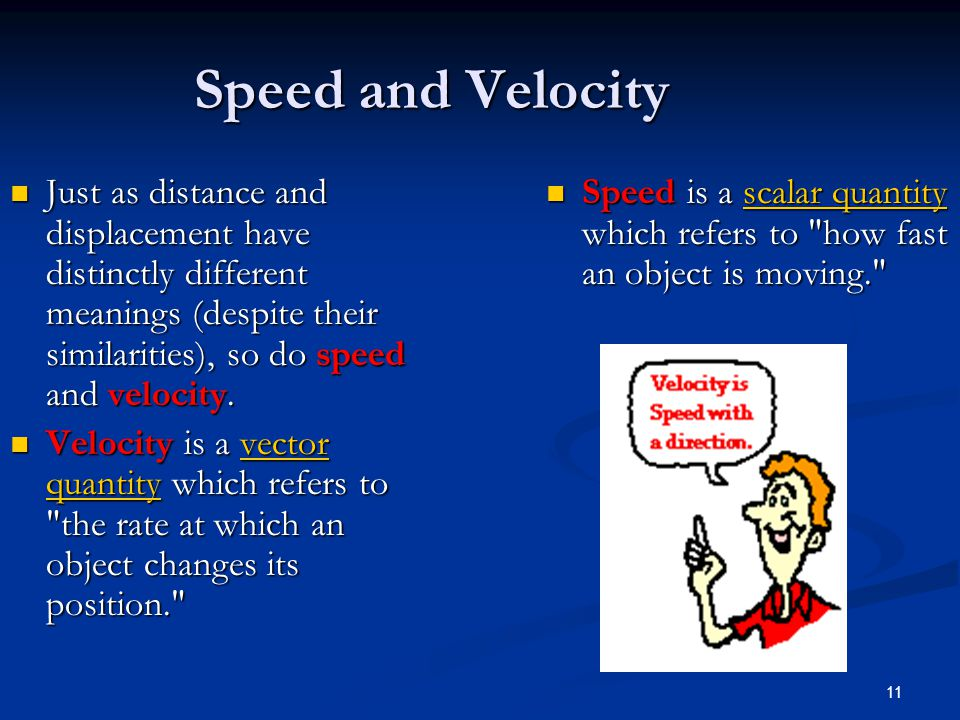 Speed and Velocity Just as distance and displacement have distinctly different meanings (despite their similarities), so do speed and velocity.