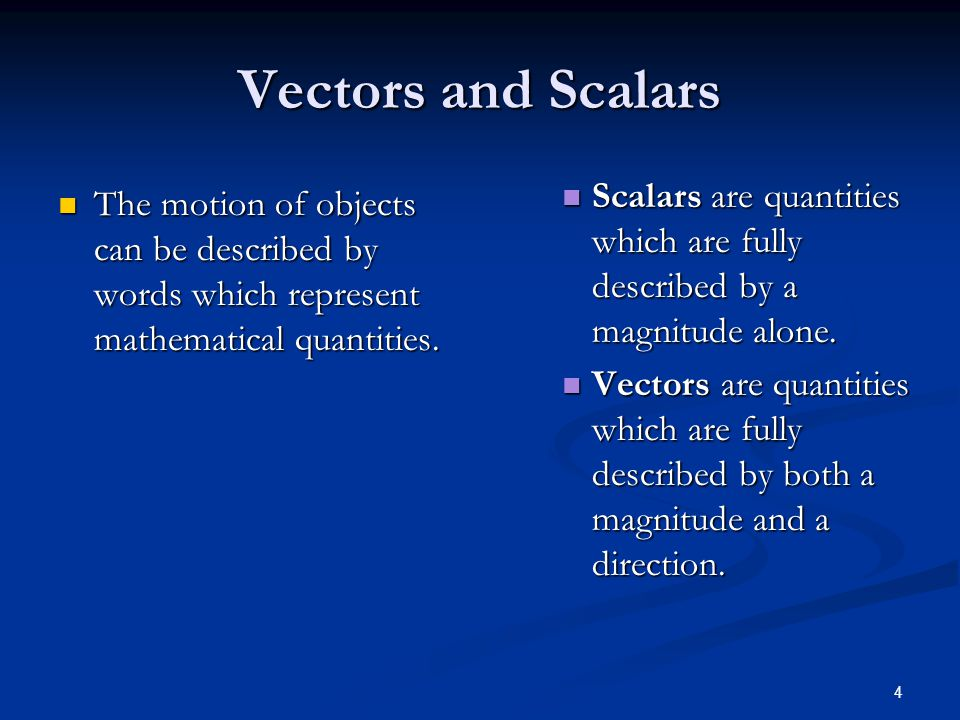 Vectors and Scalars Scalars are quantities which are fully described by a magnitude alone.